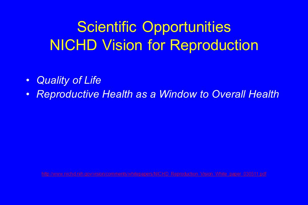 Scientific Opportunities NICHD Vision for Reproduction Quality of Life Reproductive Health as a Window to Overall Health http://www.nichd.nih.gov/vision/comments/whitepapers/NICHD_Reproduction_Vision_White_paper_030511.pdf