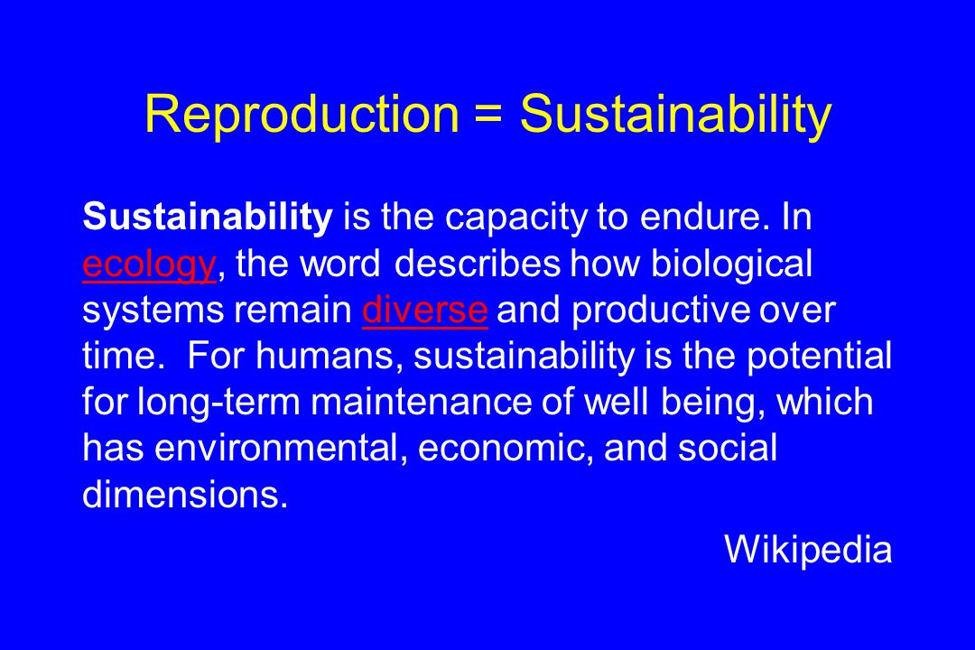 Reproduction = Sustainability Sustainability is the capacity to endure.