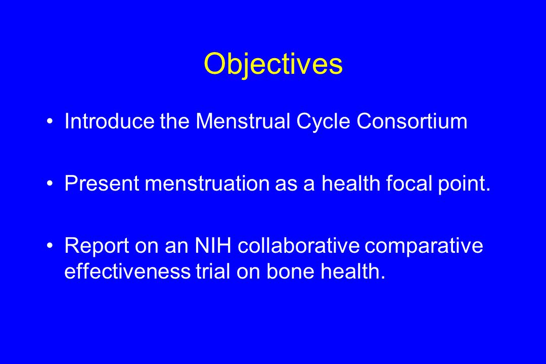 Objectives Introduce the Menstrual Cycle Consortium Present menstruation as a health focal point.