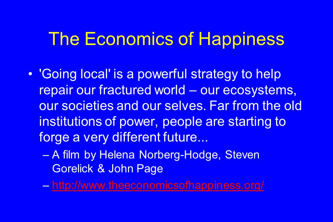 The Economics of Happiness Going local is a powerful strategy to help repair our fractured world – our ecosystems, our societies and our selves.