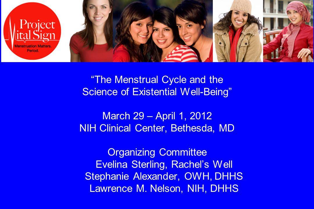 The Menstrual Cycle and the Science of Existential Well-Being March 29 – April 1, 2012 NIH Clinical Center, Bethesda, MD Organizing Committee Evelina Sterling, Rachel's Well Stephanie Alexander, OWH, DHHS Lawrence M.