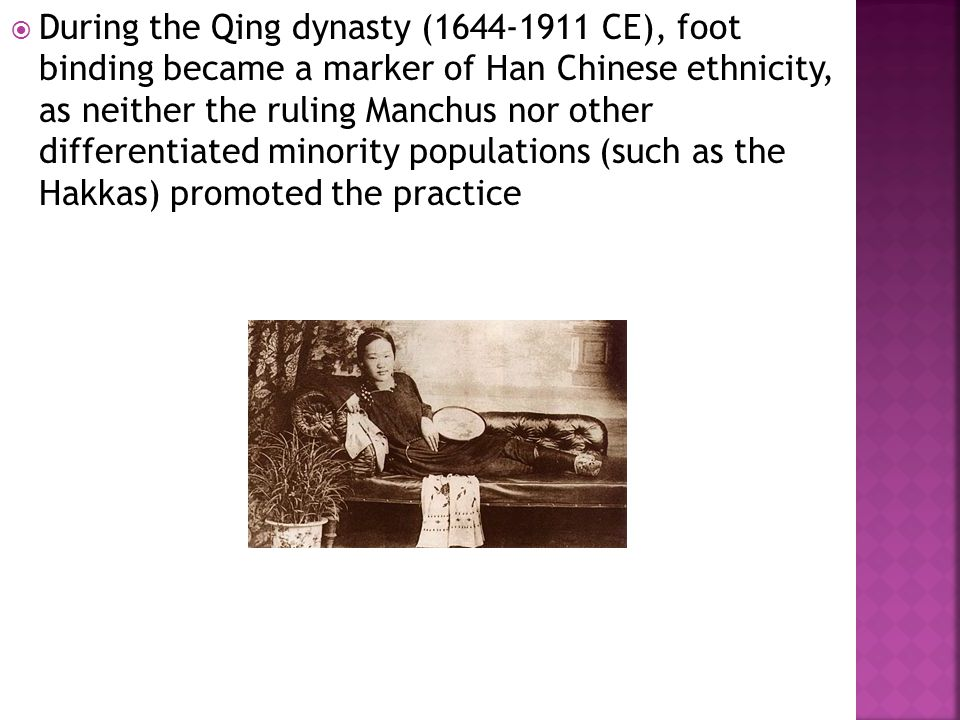  During the Qing dynasty (1644-1911 CE), foot binding became a marker of Han Chinese ethnicity, as neither the ruling Manchus nor other differentiated minority populations (such as the Hakkas) promoted the practice