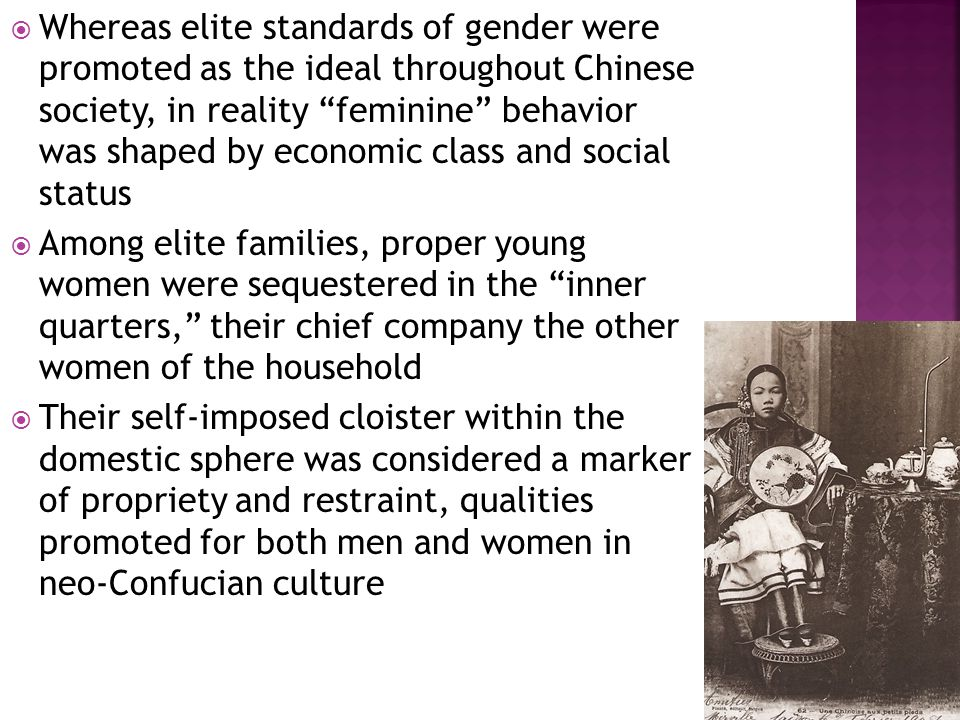  Whereas elite standards of gender were promoted as the ideal throughout Chinese society, in reality feminine behavior was shaped by economic class and social status  Among elite families, proper young women were sequestered in the inner quarters, their chief company the other women of the household  Their self-imposed cloister within the domestic sphere was considered a marker of propriety and restraint, qualities promoted for both men and women in neo-Confucian culture