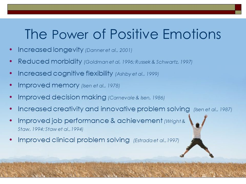 25 The Power of Positive Emotions Increased longevity (Danner et al., 2001) Reduced morbidity (Goldman et al, 1996; Russek & Schwartz, 1997) Increased cognitive flexibility (Ashby et al., 1999) Improved memory (Isen et al., 1978) Improved decision making (Carnevale & Isen, 1986) Increased creativity and innovative problem solving (Isen et al., 1987) Improved job performance & achievement (Wright & Staw, 1994; Staw et al.,1994) Improved clinical problem solving (Estrada et al.,1997)