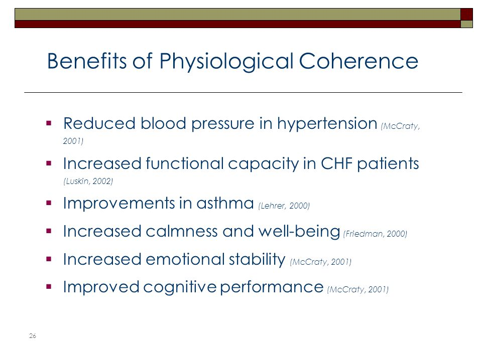 26  Reduced blood pressure in hypertension (McCraty, 2001)  Increased functional capacity in CHF patients (Luskin, 2002)  Improvements in asthma (Lehrer, 2000)  Increased calmness and well-being (Friedman, 2000)  Increased emotional stability (McCraty, 2001)  Improved cognitive performance (McCraty, 2001) Benefits of Physiological Coherence