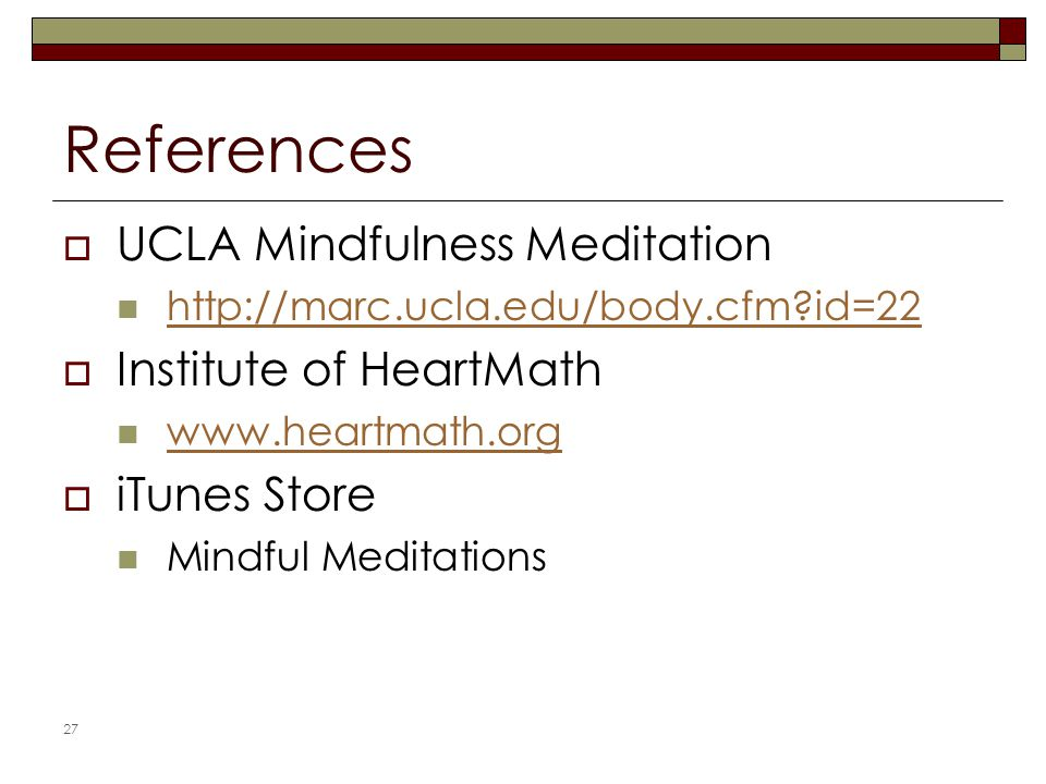 References  UCLA Mindfulness Meditation http://marc.ucla.edu/body.cfm?id=22  Institute of HeartMath www.heartmath.org  iTunes Store Mindful Meditations 27