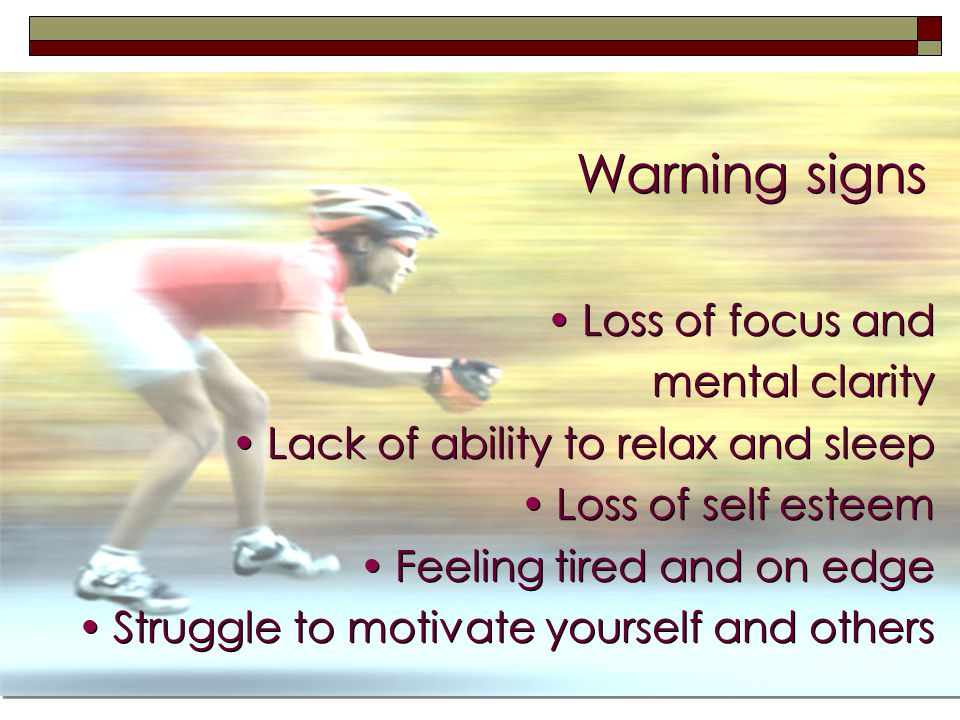 3 Warning signs Loss of focus and mental clarity Lack of ability to relax and sleep Loss of self esteem Feeling tired and on edge Struggle to motivate yourself and others Loss of focus and mental clarity Lack of ability to relax and sleep Loss of self esteem Feeling tired and on edge Struggle to motivate yourself and others