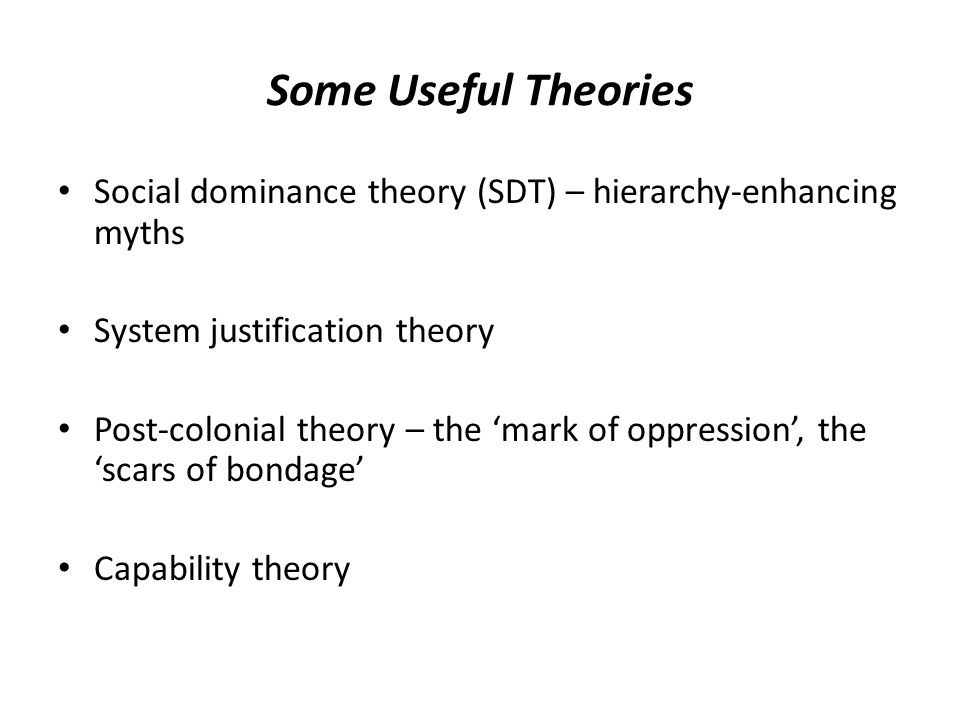 Some Useful Theories Social dominance theory (SDT) – hierarchy-enhancing myths System justification theory Post-colonial theory – the 'mark of oppress