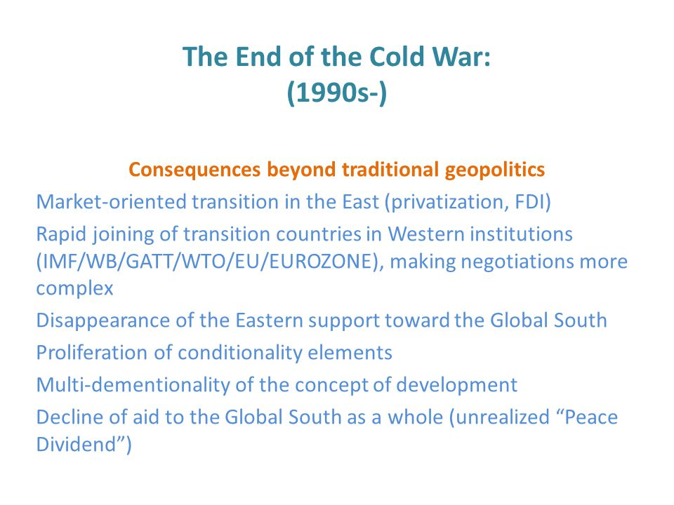 The End of the Cold War: (1990s-) Consequences beyond traditional geopolitics Market-oriented transition in the East (privatization, FDI) Rapid joining of transition countries in Western institutions (IMF/WB/GATT/WTO/EU/EUROZONE), making negotiations more complex Disappearance of the Eastern support toward the Global South Proliferation of conditionality elements Multi-dementionality of the concept of development Decline of aid to the Global South as a whole (unrealized Peace Dividend )