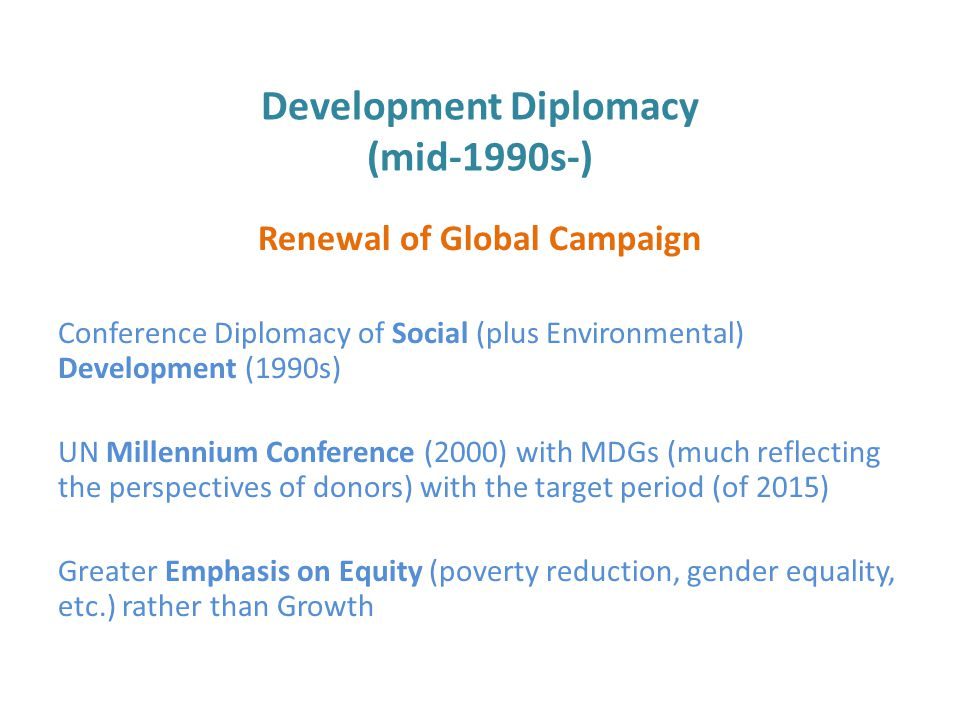 Development Diplomacy (mid-1990s-) Renewal of Global Campaign Conference Diplomacy of Social (plus Environmental) Development (1990s) UN Millennium Conference (2000) with MDGs (much reflecting the perspectives of donors) with the target period (of 2015) Greater Emphasis on Equity (poverty reduction, gender equality, etc.) rather than Growth