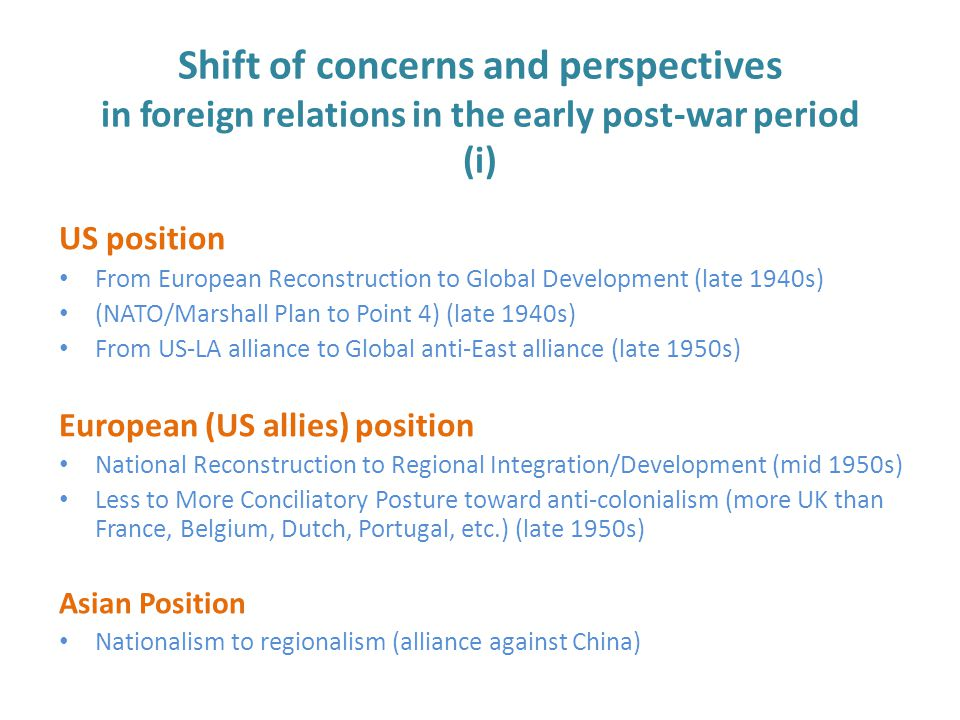 Shift of concerns and perspectives in foreign relations in the early post-war period (i) US position From European Reconstruction to Global Development (late 1940s) (NATO/Marshall Plan to Point 4) (late 1940s) From US-LA alliance to Global anti-East alliance (late 1950s) European (US allies) position National Reconstruction to Regional Integration/Development (mid 1950s) Less to More Conciliatory Posture toward anti-colonialism (more UK than France, Belgium, Dutch, Portugal, etc.) (late 1950s) Asian Position Nationalism to regionalism (alliance against China)