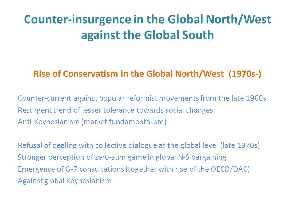 Counter-insurgence in the Global North/West against the Global South Rise of Conservatism in the Global North/West (1970s-) Counter-current against popular reformist movements from the late 1960s Resurgent trend of lesser tolerance towards social changes Anti-Keynesianism (market fundamentalism) Refusal of dealing with collective dialogue at the global level (late 1970s) Stronger perception of zero-sum game in global N-S bargaining Emergence of G-7 consultations (together with rise of the OECD/DAC) Against global Keynesianism