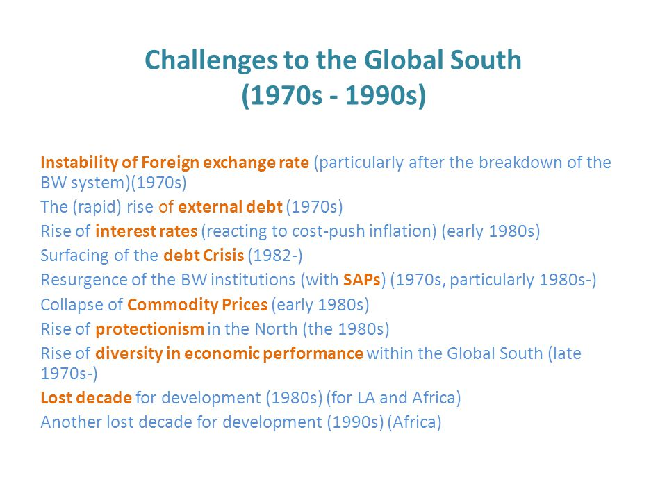 Challenges to the Global South (1970s - 1990s) Instability of Foreign exchange rate (particularly after the breakdown of the BW system)(1970s) The (rapid) rise of external debt (1970s) Rise of interest rates (reacting to cost-push inflation) (early 1980s) Surfacing of the debt Crisis (1982-) Resurgence of the BW institutions (with SAPs) (1970s, particularly 1980s-) Collapse of Commodity Prices (early 1980s) Rise of protectionism in the North (the 1980s) Rise of diversity in economic performance within the Global South (late 1970s-) Lost decade for development (1980s) (for LA and Africa) Another lost decade for development (1990s) (Africa)