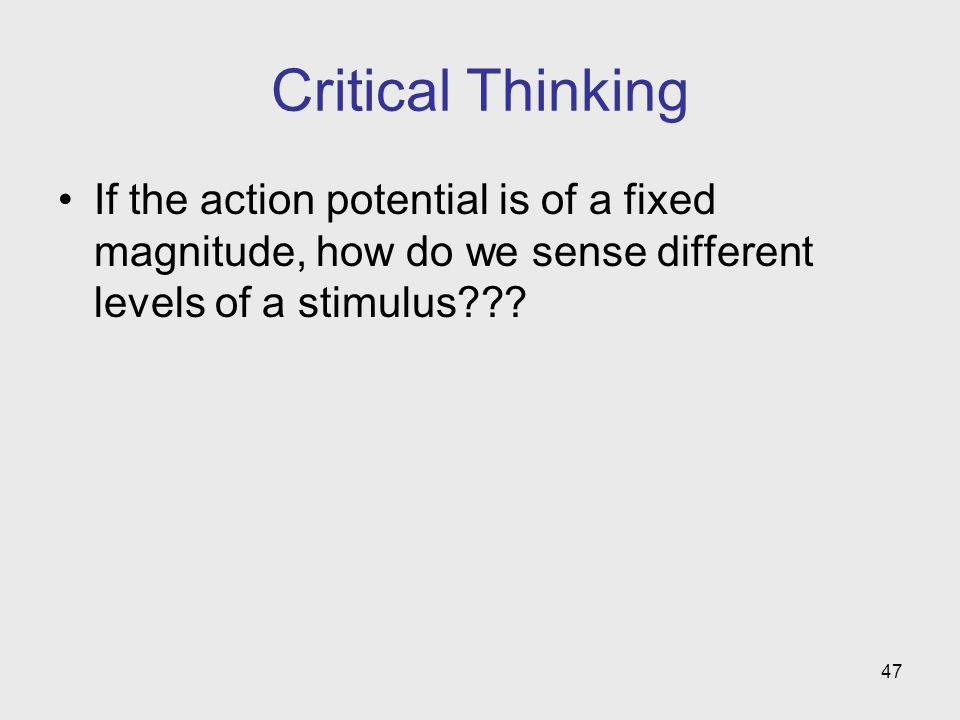 47 Critical Thinking If the action potential is of a fixed magnitude, how do we sense different levels of a stimulus???
