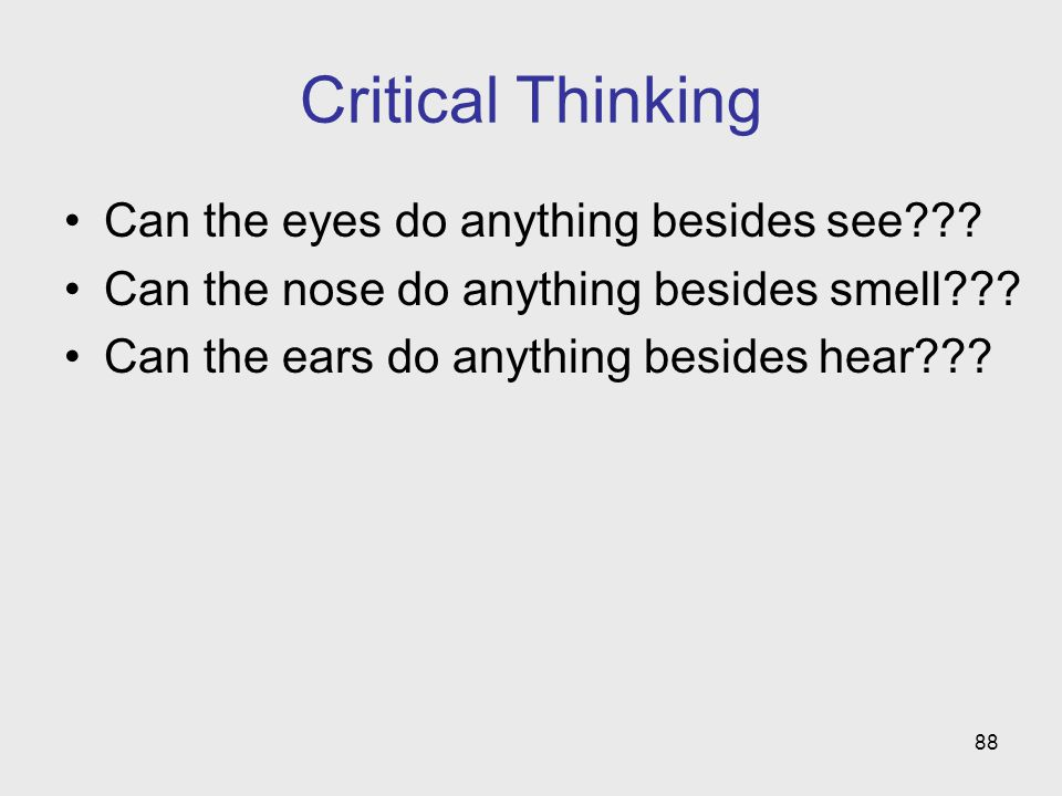 88 Critical Thinking Can the eyes do anything besides see??? Can the nose do anything besides smell??? Can the ears do anything besides hear???