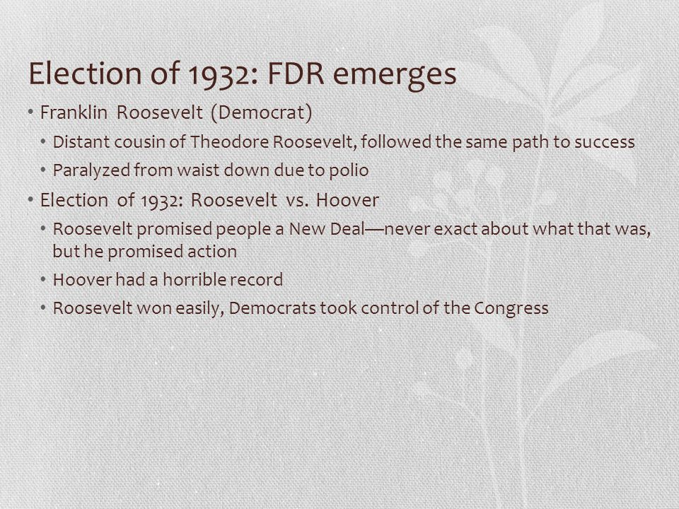 Election of 1932: FDR emerges Franklin Roosevelt (Democrat) Distant cousin of Theodore Roosevelt, followed the same path to success Paralyzed from wai