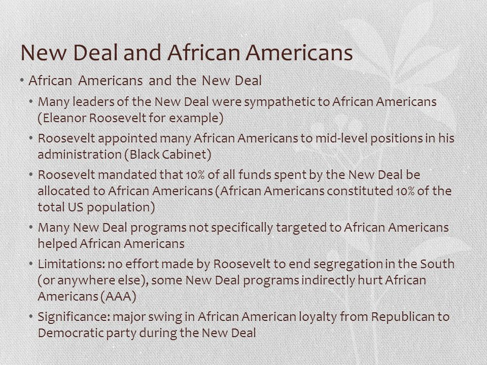 New Deal and African Americans African Americans and the New Deal Many leaders of the New Deal were sympathetic to African Americans (Eleanor Roosevel