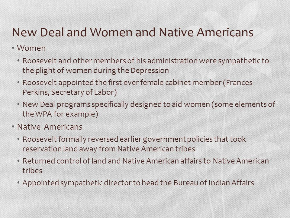 New Deal and Women and Native Americans Women Roosevelt and other members of his administration were sympathetic to the plight of women during the Dep