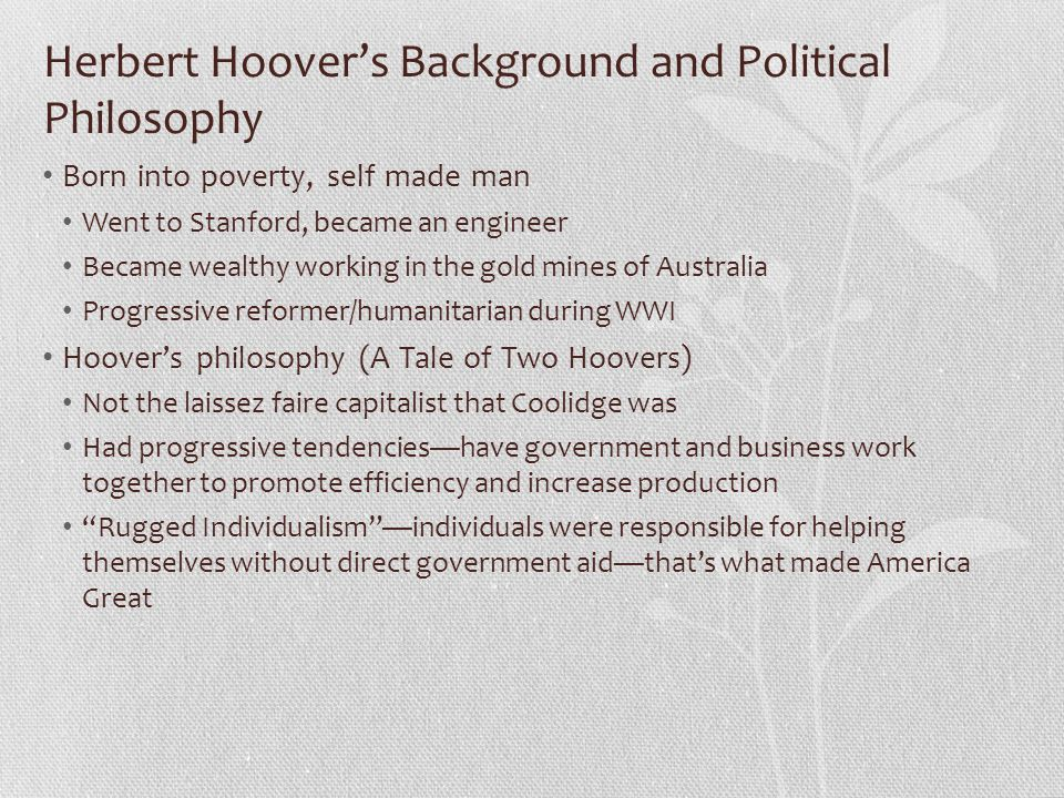 Herbert Hoover's Background and Political Philosophy Born into poverty, self made man Went to Stanford, became an engineer Became wealthy working in t