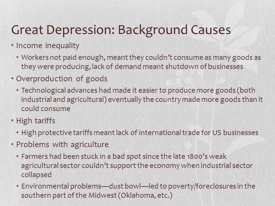 Great Depression: Background Causes Income inequality Workers not paid enough, meant they couldn't consume as many goods as they were producing, lack