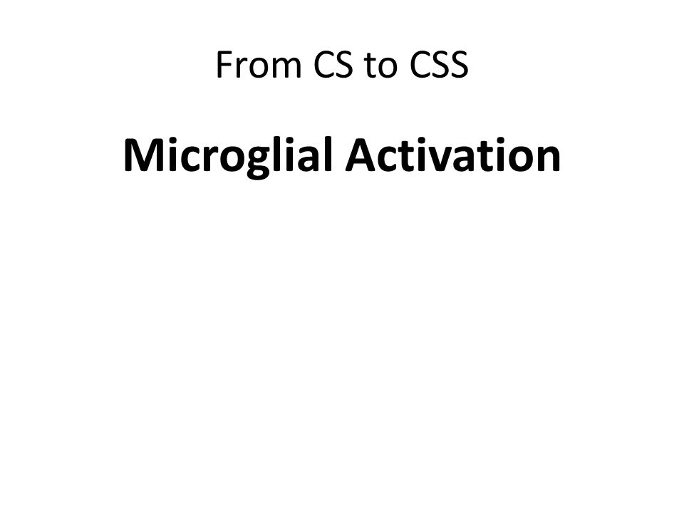 From CS to CSS Microglial Activation