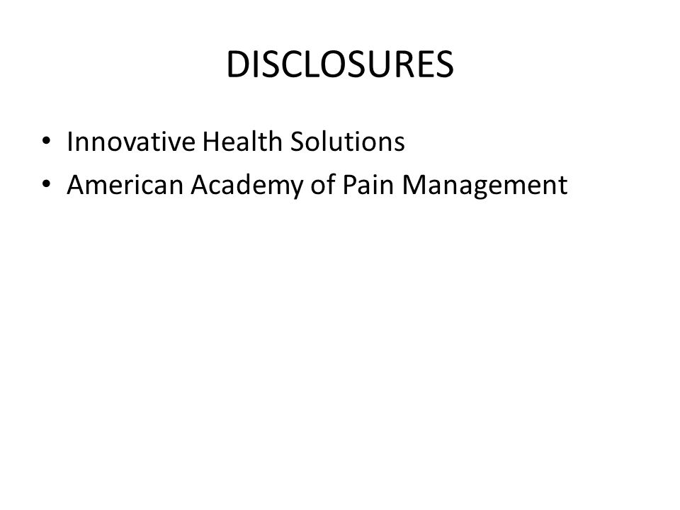 DISCLOSURES Innovative Health Solutions American Academy of Pain Management