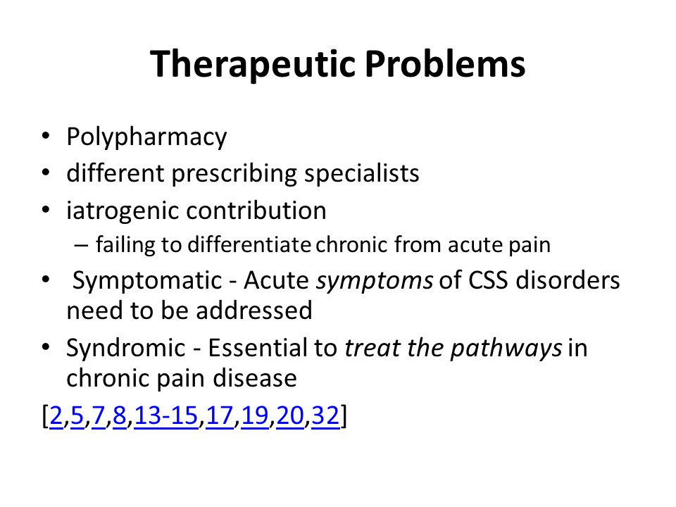 Therapeutic Problems Polypharmacy different prescribing specialists iatrogenic contribution – failing to differentiate chronic from acute pain Symptomatic - Acute symptoms of CSS disorders need to be addressed Syndromic - Essential to treat the pathways in chronic pain disease [2,5,7,8,13-15,17,19,20,32]257813-1517192032