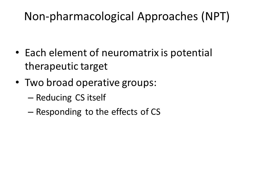 Non-pharmacological Approaches (NPT) Each element of neuromatrix is potential therapeutic target Two broad operative groups: – Reducing CS itself – Responding to the effects of CS