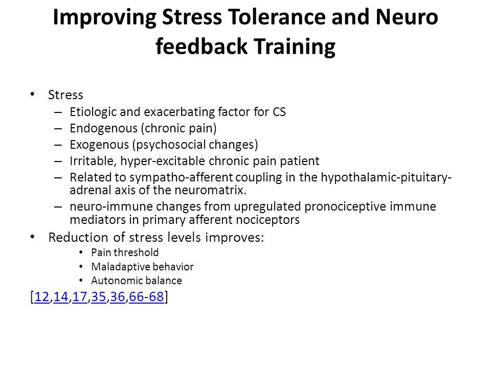 Improving Stress Tolerance and Neuro feedback Training Stress – Etiologic and exacerbating factor for CS – Endogenous (chronic pain) – Exogenous (psychosocial changes) – Irritable, hyper-excitable chronic pain patient – Related to sympatho-afferent coupling in the hypothalamic-pituitary- adrenal axis of the neuromatrix.