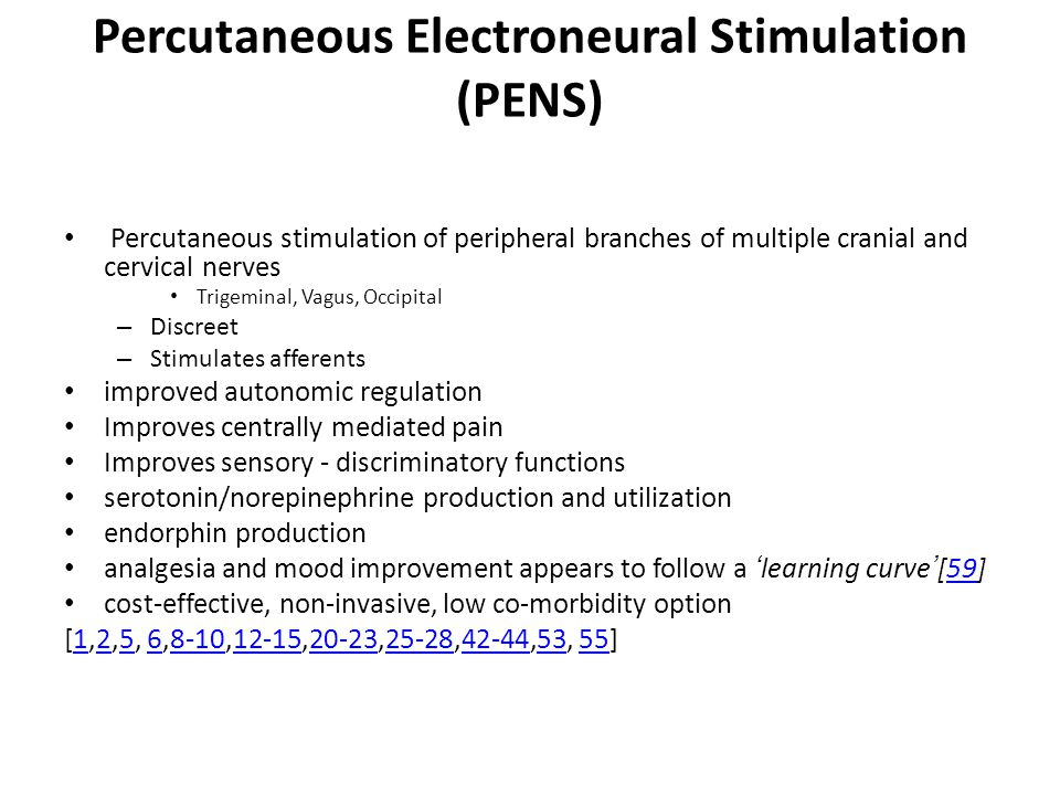 Percutaneous Electroneural Stimulation (PENS) Percutaneous stimulation of peripheral branches of multiple cranial and cervical nerves Trigeminal, Vagus, Occipital – Discreet – Stimulates afferents improved autonomic regulation Improves centrally mediated pain Improves sensory - discriminatory functions serotonin/norepinephrine production and utilization endorphin production analgesia and mood improvement appears to follow a 'learning curve'[59]59 cost-effective, non-invasive, low co-morbidity option [1,2,5, 6,8-10,12-15,20-23,25-28,42-44,53, 55]12568-1012-1520-2325-2842-445355