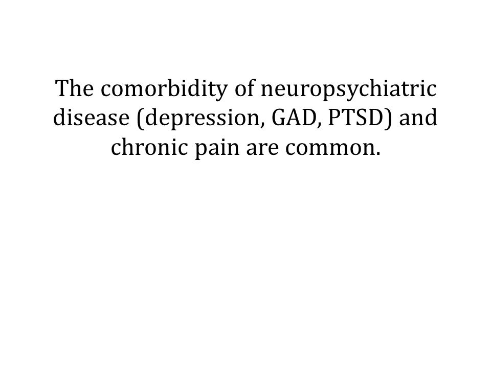 The comorbidity of neuropsychiatric disease (depression, GAD, PTSD) and chronic pain are common.