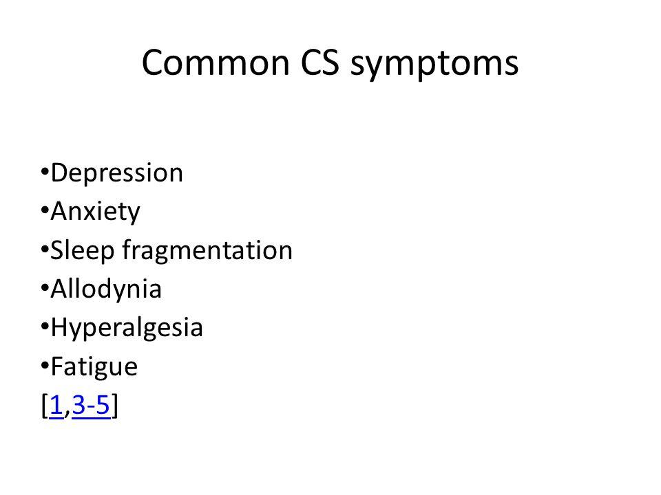 Common CS symptoms Depression Anxiety Sleep fragmentation Allodynia Hyperalgesia Fatigue [1,3-5]13-5