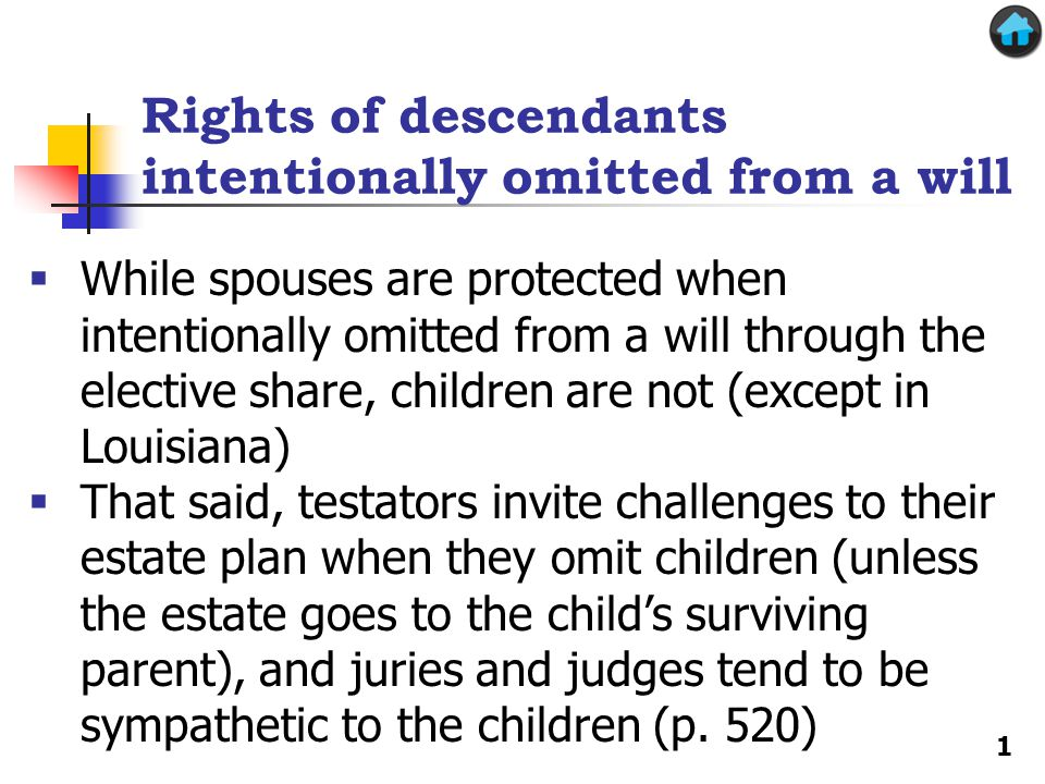 Rights of descendants intentionally omitted from a will  While spouses are protected when intentionally omitted from a will through the elective share, children are not (except in Louisiana)  That said, testators invite challenges to their estate plan when they omit children (unless the estate goes to the child's surviving parent), and juries and judges tend to be sympathetic to the children (p.
