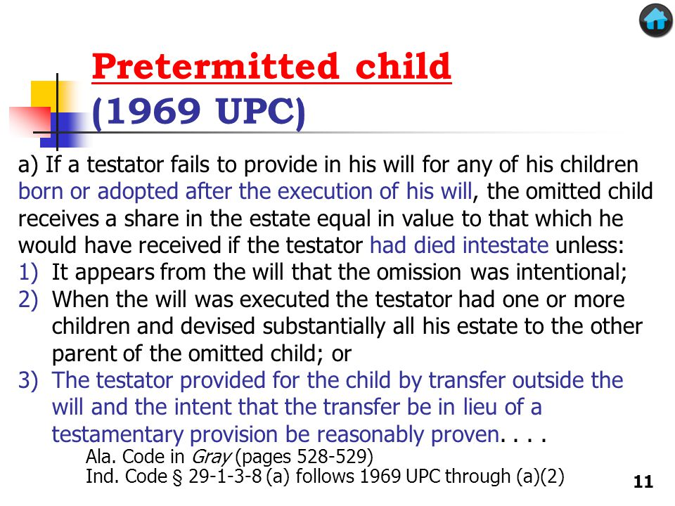 Pretermitted child Pretermitted child (1969 UPC) a) If a testator fails to provide in his will for any of his children born or adopted after the execution of his will, the omitted child receives a share in the estate equal in value to that which he would have received if the testator had died intestate unless: 1)It appears from the will that the omission was intentional; 2)When the will was executed the testator had one or more children and devised substantially all his estate to the other parent of the omitted child; or 3)The testator provided for the child by transfer outside the will and the intent that the transfer be in lieu of a testamentary provision be reasonably proven....