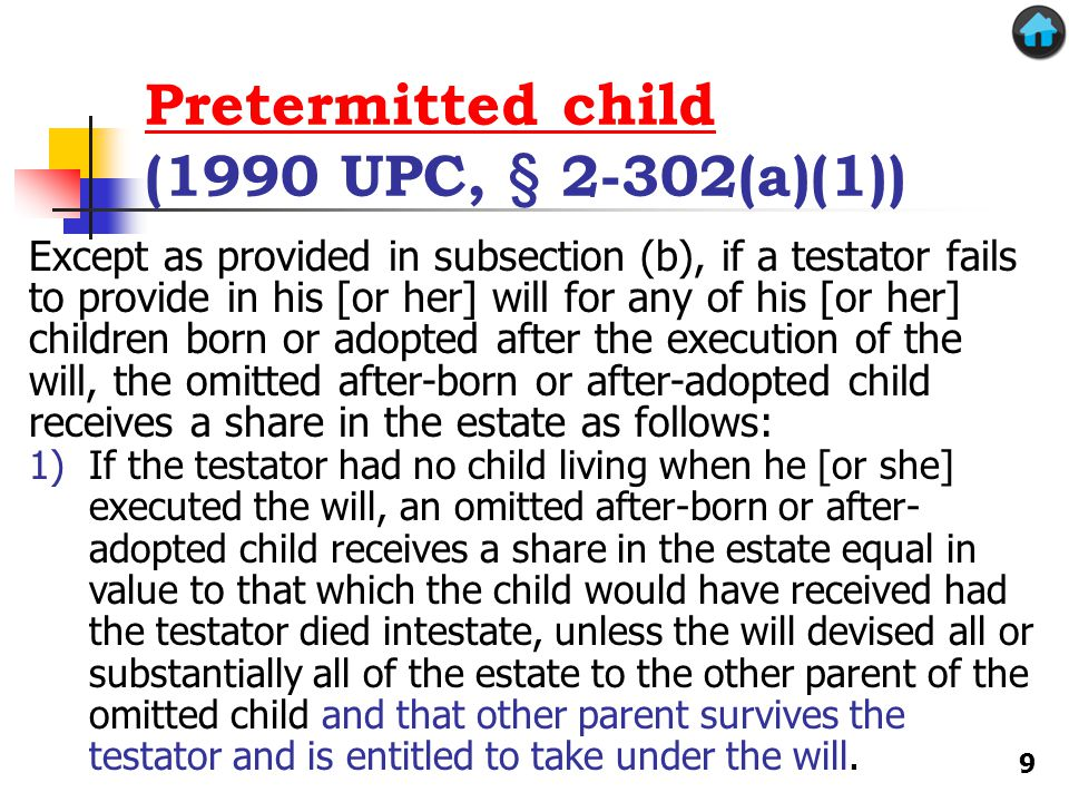 Pretermitted child Pretermitted child (1990 UPC, § 2-302(a)(1)) Except as provided in subsection (b), if a testator fails to provide in his [or her] will for any of his [or her] children born or adopted after the execution of the will, the omitted after-born or after-adopted child receives a share in the estate as follows: 1)If the testator had no child living when he [or she] executed the will, an omitted after-born or after- adopted child receives a share in the estate equal in value to that which the child would have received had the testator died intestate, unless the will devised all or substantially all of the estate to the other parent of the omitted child and that other parent survives the testator and is entitled to take under the will.