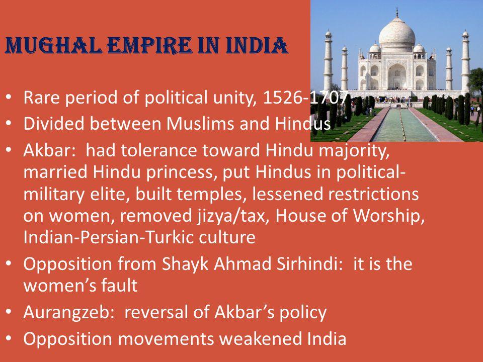 Mughal Empire in India Rare period of political unity, 1526-1707 Divided between Muslims and Hindus Akbar: had tolerance toward Hindu majority, marrie