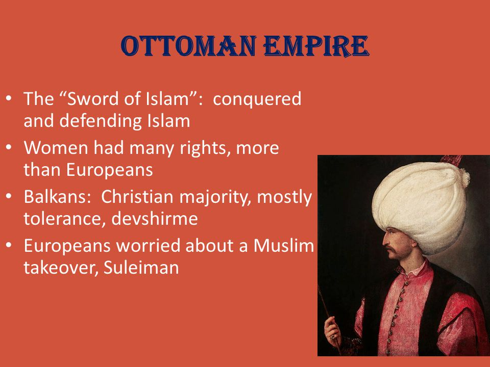 """Ottoman Empire The """"Sword of Islam"""": conquered and defending Islam Women had many rights, more than Europeans Balkans: Christian majority, mostly tole"""