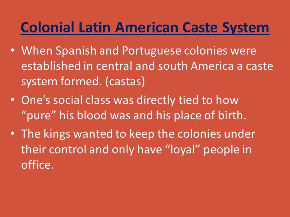Colonial Latin American Caste System When Spanish and Portuguese colonies were established in central and south America a caste system formed. (castas