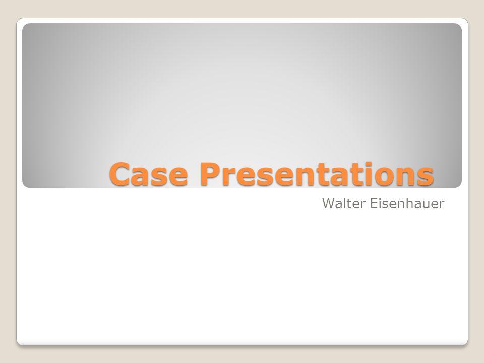 Case Presentations Walter Eisenhauer