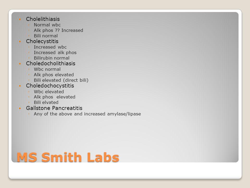 MS Smith Labs Cholelithiasis ◦Normal wbc ◦Alk phos ?? Increased ◦Bili normal Cholecystitis ◦Increased wbc ◦Increased alk phos ◦Bilirubin normal Choled