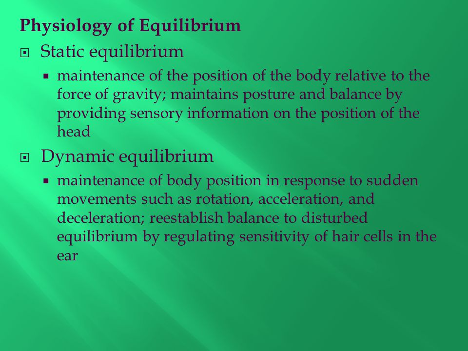 Physiology of Equilibrium  Static equilibrium  maintenance of the position of the body relative to the force of gravity; maintains posture and balance by providing sensory information on the position of the head  Dynamic equilibrium  maintenance of body position in response to sudden movements such as rotation, acceleration, and deceleration; reestablish balance to disturbed equilibrium by regulating sensitivity of hair cells in the ear