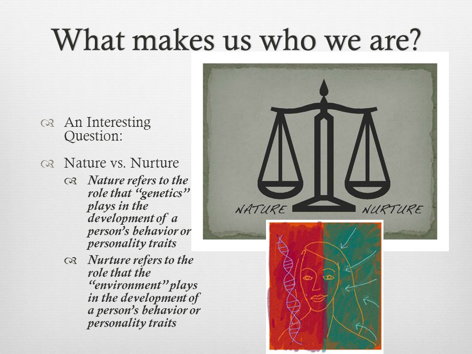"""What makes us who we are?What makes us who we are?  An Interesting Question:  Nature vs. Nurture  Nature refers to the role that """"genetics"""" plays i"""