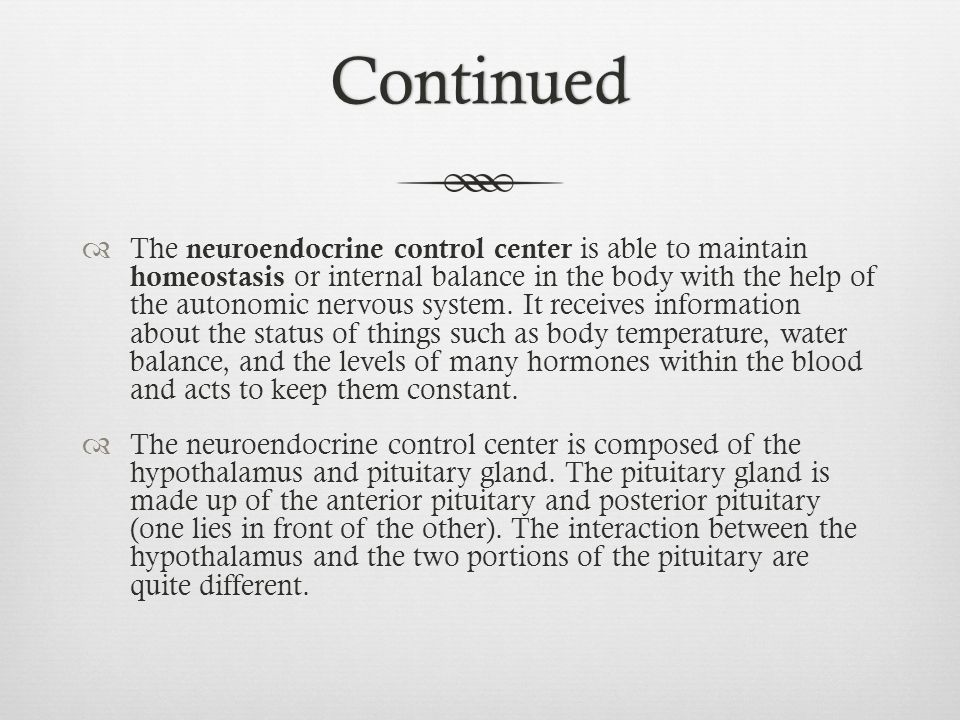 Continued  The neuroendocrine control center is able to maintain homeostasis or internal balance in the body with the help of the autonomic nervous s