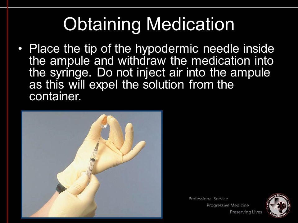 Obtaining Medication Place the tip of the hypodermic needle inside the ampule and withdraw the medication into the syringe. Do not inject air into the