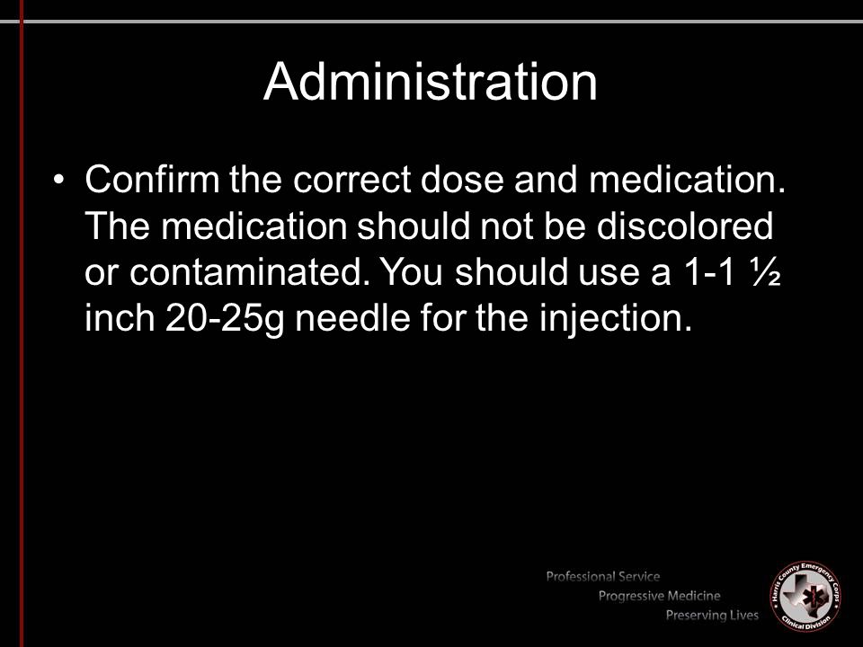 Administration Confirm the correct dose and medication. The medication should not be discolored or contaminated. You should use a 1-1 ½ inch 20-25g ne