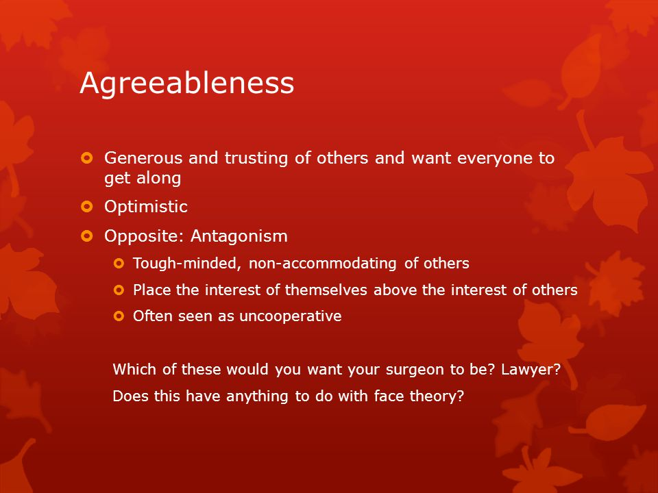 Agreeableness  Generous and trusting of others and want everyone to get along  Optimistic  Opposite: Antagonism  Tough-minded, non-accommodating of others  Place the interest of themselves above the interest of others  Often seen as uncooperative Which of these would you want your surgeon to be.