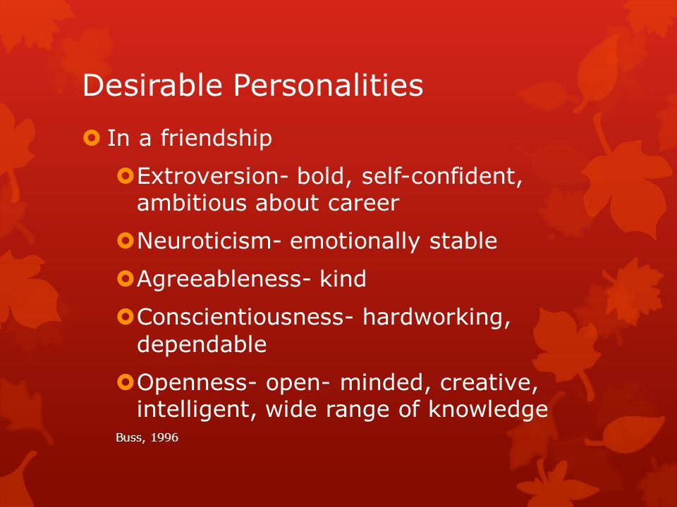 Desirable Personalities  In a friendship  Extroversion- bold, self-confident, ambitious about career  Neuroticism- emotionally stable  Agreeableness- kind  Conscientiousness- hardworking, dependable  Openness- open- minded, creative, intelligent, wide range of knowledge Buss, 1996