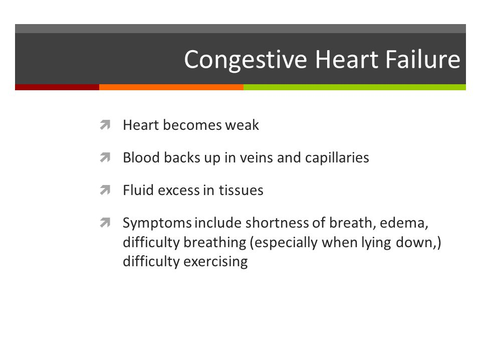 Congestive Heart Failure  Heart becomes weak  Blood backs up in veins and capillaries  Fluid excess in tissues  Symptoms include shortness of brea