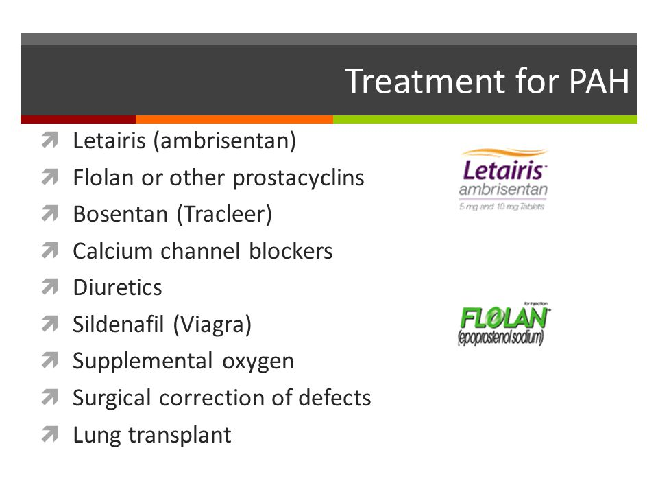 Treatment for PAH  Letairis (ambrisentan)  Flolan or other prostacyclins  Bosentan (Tracleer)  Calcium channel blockers  Diuretics  Sildenafil (