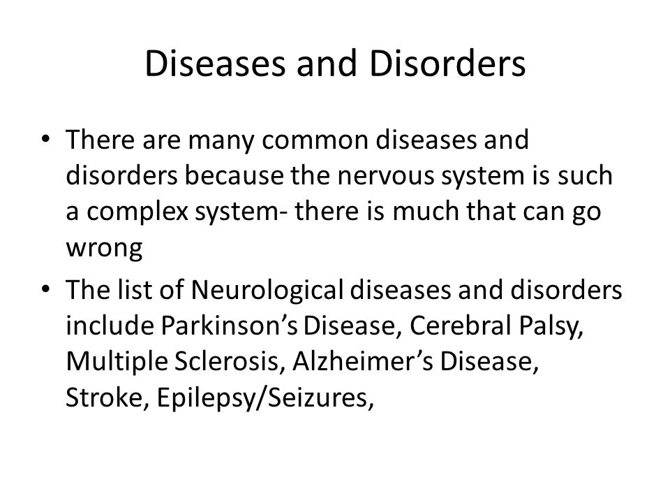 Diseases and Disorders There are many common diseases and disorders because the nervous system is such a complex system- there is much that can go wro